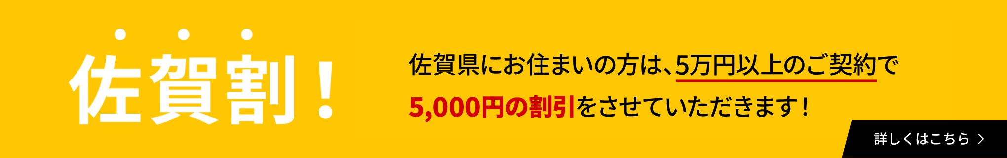 佐賀割!佐賀県にお住まいの方は5万円以上のご契約で5,000円の割引をさせていただきます!